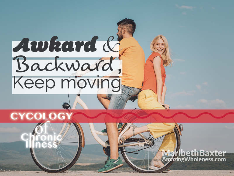 awkward, backward, keep moving during chronic illness