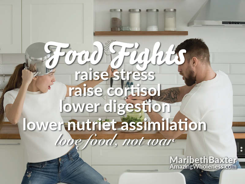 food fights = raise stress, raise cortisol, lower digestion, lower nutrient assimilation; love food not war